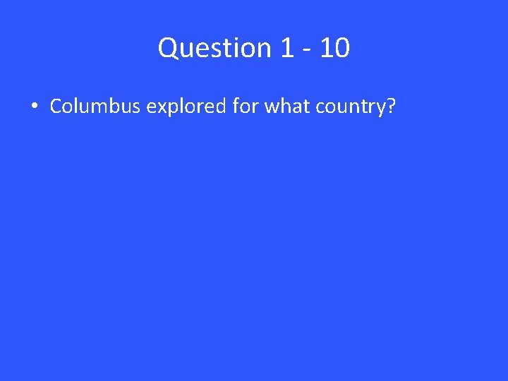 Question 1 - 10 • Columbus explored for what country?