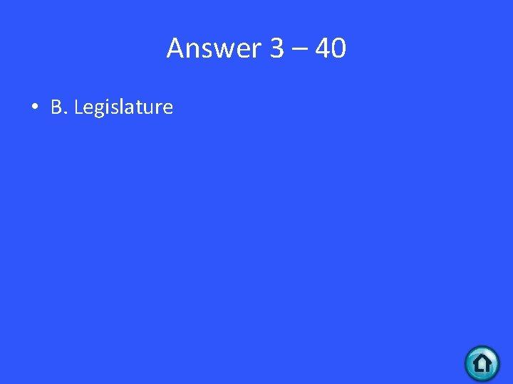Answer 3 – 40 • B. Legislature