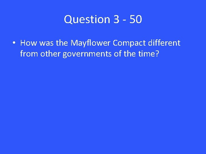 Question 3 - 50 • How was the Mayflower Compact different from other governments