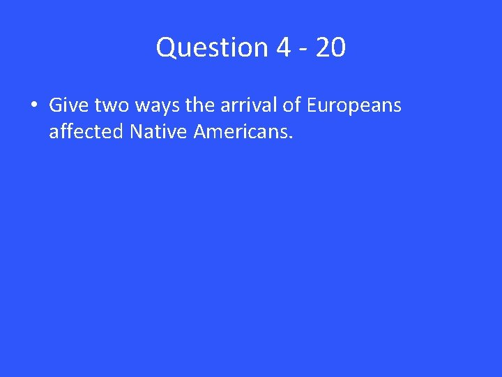 Question 4 - 20 • Give two ways the arrival of Europeans affected Native