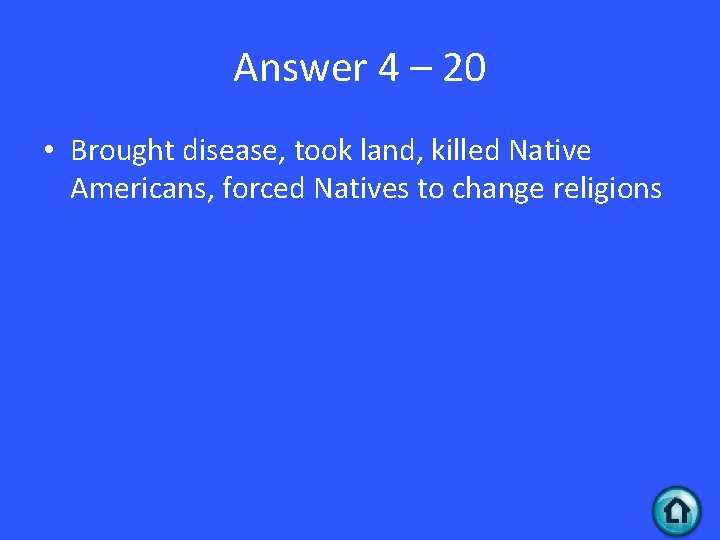 Answer 4 – 20 • Brought disease, took land, killed Native Americans, forced Natives