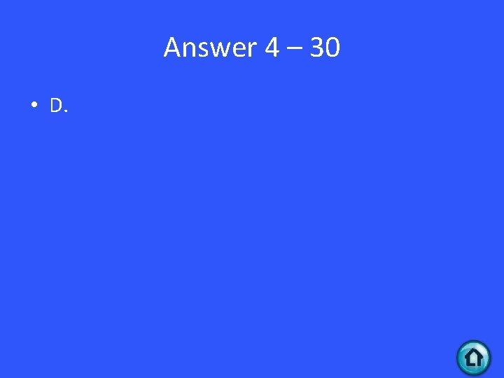 Answer 4 – 30 • D.
