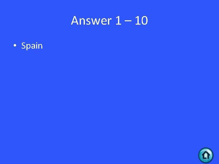 Answer 1 – 10 • Spain