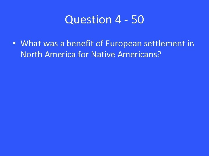 Question 4 - 50 • What was a benefit of European settlement in North