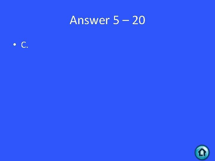 Answer 5 – 20 • C.