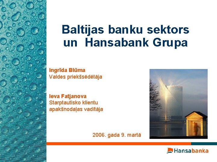 Baltijas banku sektors un Hansabank Grupa Ingrīda Blūma Valdes priekšsēdētāja Ieva Fatjanova Starptautisko klientu