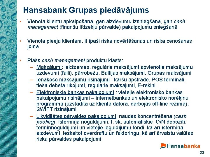 Hansabank Grupas piedāvājums • Vienota klientu apkalpošana, gan aizdevumu izsniegšanā, gan cash management (finanšu