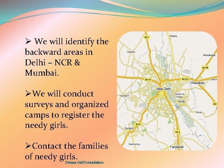 Ø We will identify the backward areas in Delhi – NCR & Mumbai. ØWe