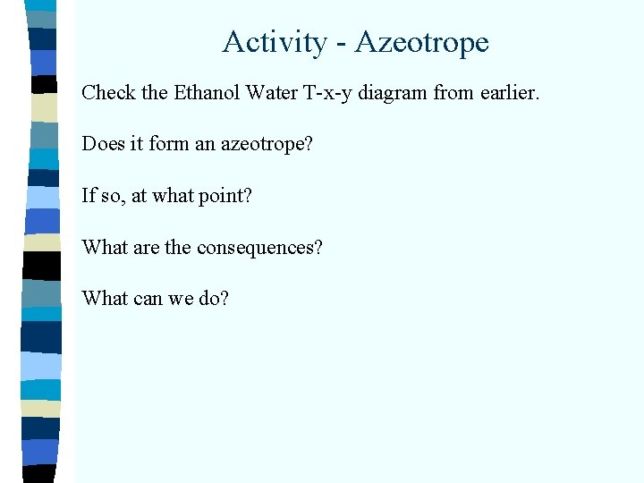 Activity - Azeotrope Check the Ethanol Water T-x-y diagram from earlier. Does it form