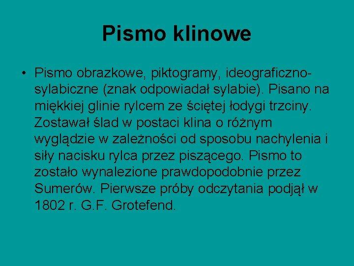 Pismo klinowe • Pismo obrazkowe, piktogramy, ideograficznosylabiczne (znak odpowiadał sylabie). Pisano na miękkiej glinie