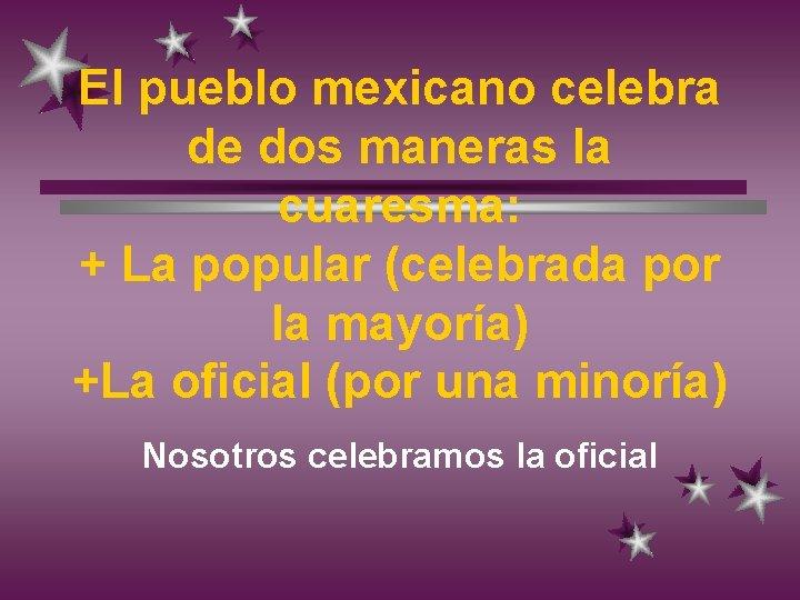 El pueblo mexicano celebra de dos maneras la cuaresma: + La popular (celebrada por