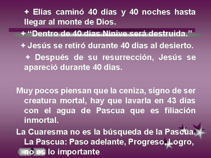 + Elías caminó 40 días y 40 noches hasta llegar al monte de Dios.