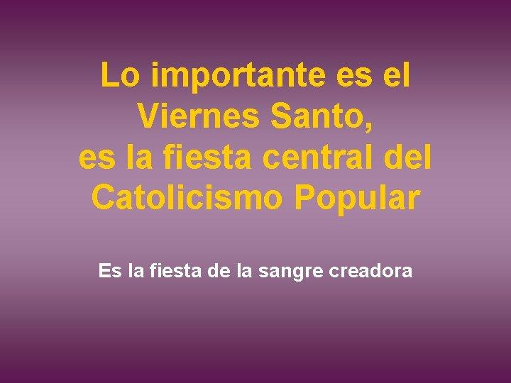 Lo importante es el Viernes Santo, es la fiesta central del Catolicismo Popular Es