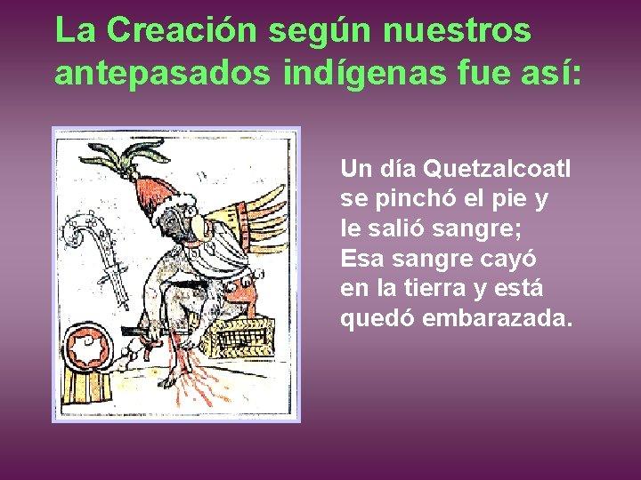 La Creación según nuestros antepasados indígenas fue así: Un día Quetzalcoatl se pinchó el