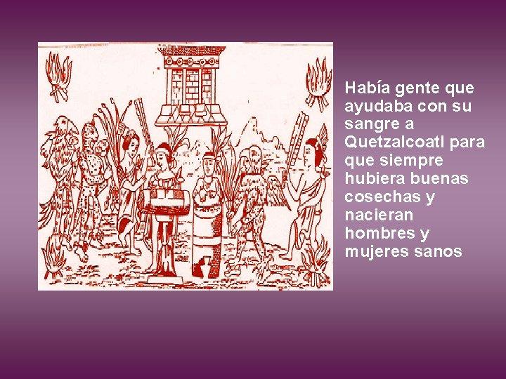 Había gente que ayudaba con su sangre a Quetzalcoatl para que siempre hubiera buenas