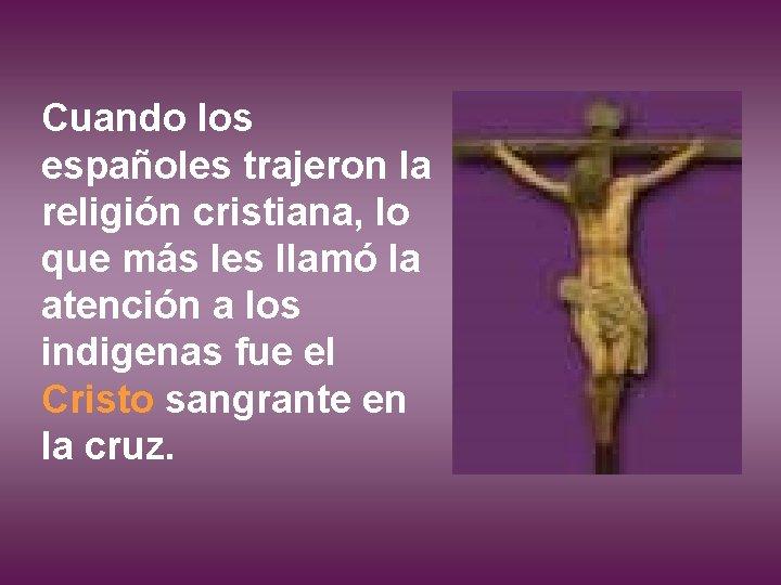 Cuando los españoles trajeron la religión cristiana, lo que más les llamó la atención