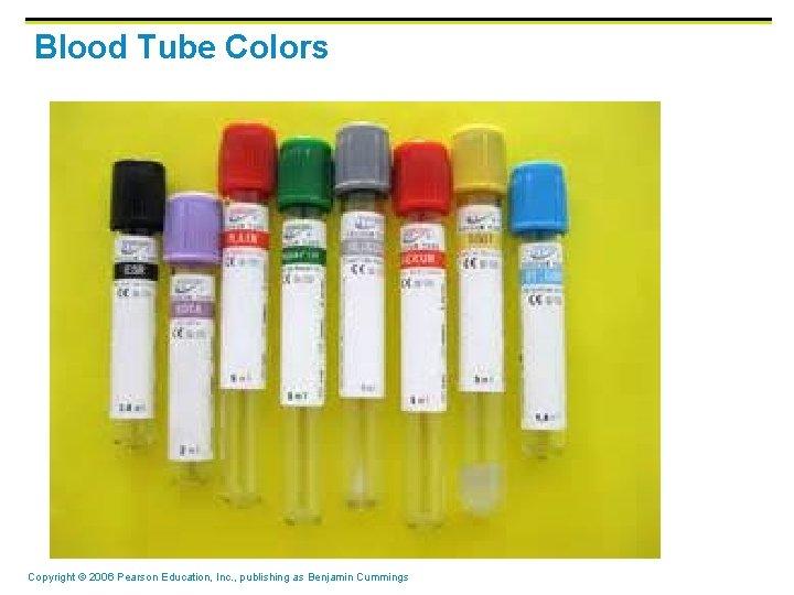 Blood Tube Colors Copyright © 2006 Pearson Education, Inc. , publishing as Benjamin Cummings
