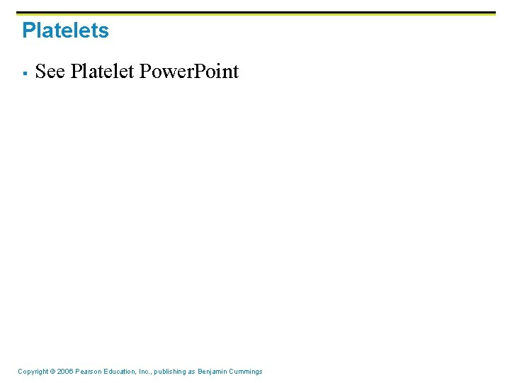 Platelets § See Platelet Power. Point Copyright © 2006 Pearson Education, Inc. , publishing