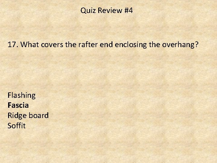 Quiz Review #4 17. What covers the rafter end enclosing the overhang? Flashing Fascia