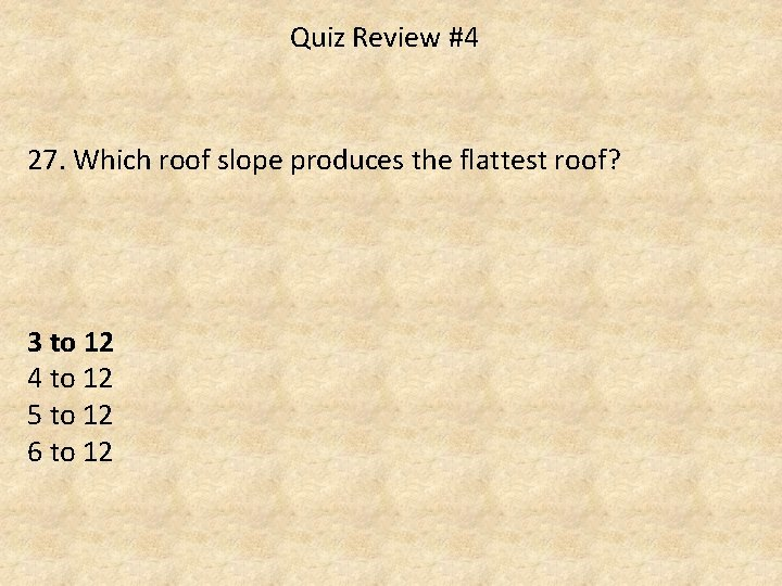Quiz Review #4 27. Which roof slope produces the flattest roof? 3 to 12