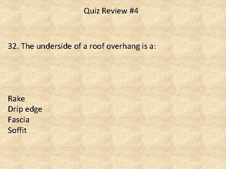 Quiz Review #4 32. The underside of a roof overhang is a: Rake Drip