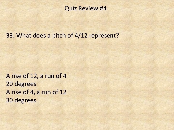 Quiz Review #4 33. What does a pitch of 4/12 represent? A rise of