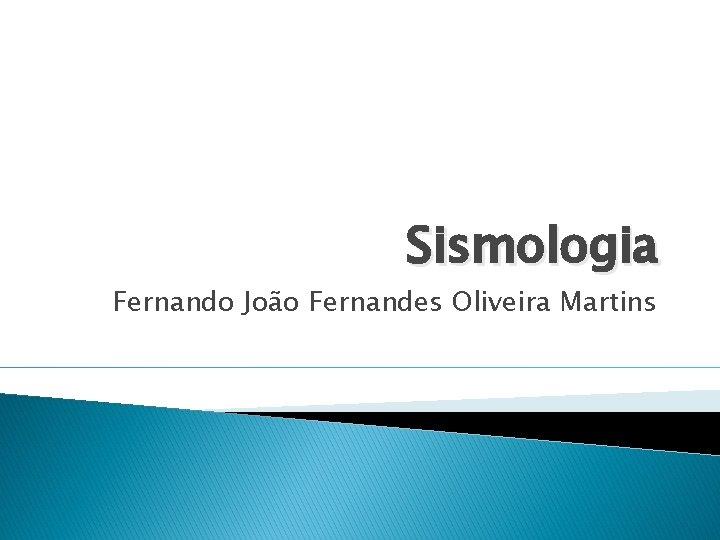 Sismologia Fernando João Fernandes Oliveira Martins