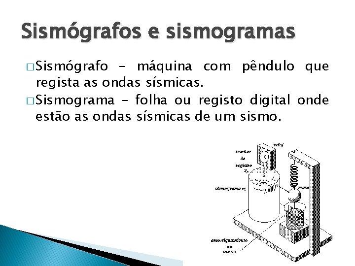 Sismógrafos e sismogramas � Sismógrafo – máquina com pêndulo que regista as ondas sísmicas.