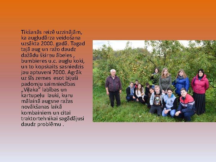 Tikšanās reizē uzzinājām, ka augļudārza veidošana uzsākta 2000. gadā. Tagad tajā aug un ražo