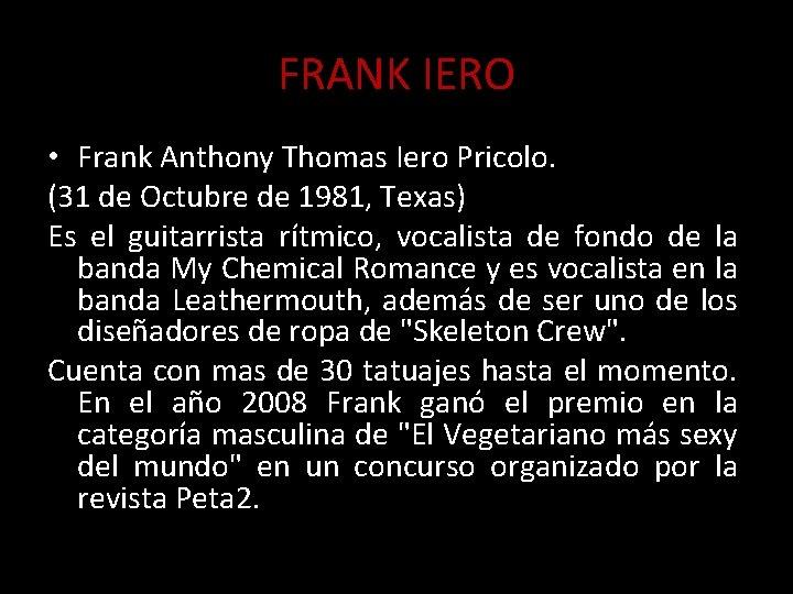 FRANK IERO • Frank Anthony Thomas Iero Pricolo. (31 de Octubre de 1981, Texas)