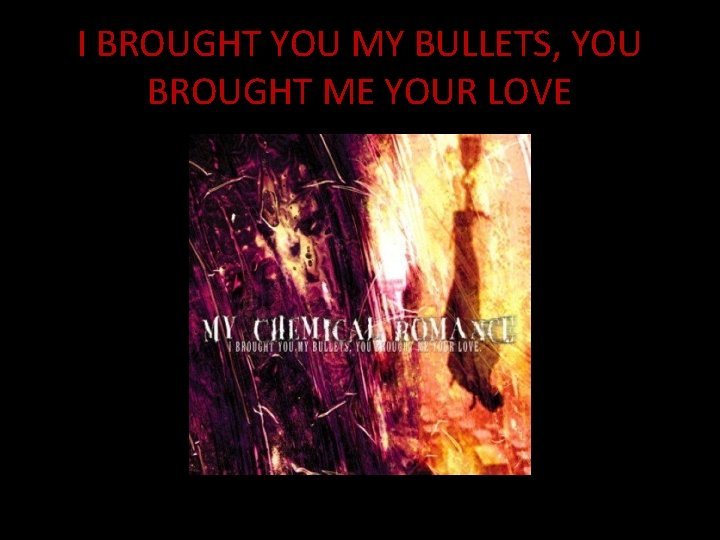 I BROUGHT YOU MY BULLETS, YOU BROUGHT ME YOUR LOVE