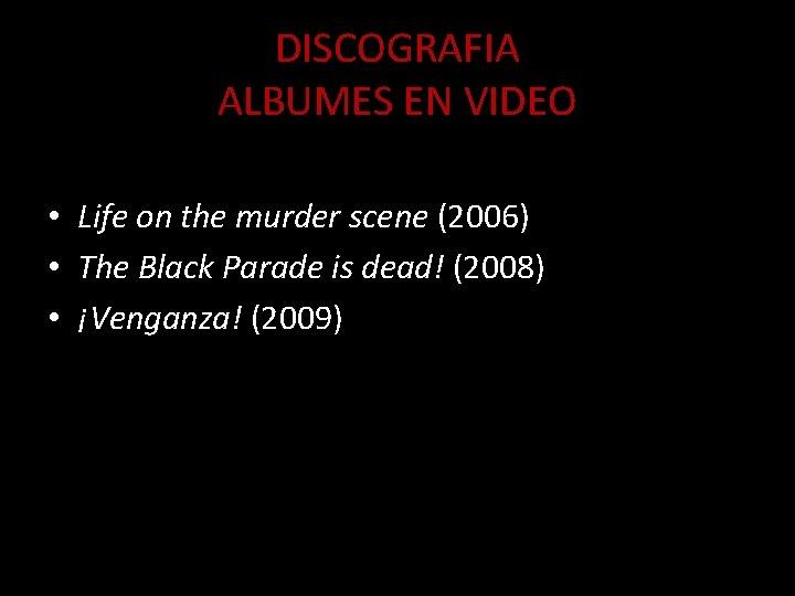 DISCOGRAFIA ALBUMES EN VIDEO • Life on the murder scene (2006) • The Black