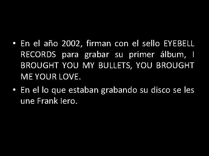 • En el año 2002, firman con el sello EYEBELL RECORDS para grabar