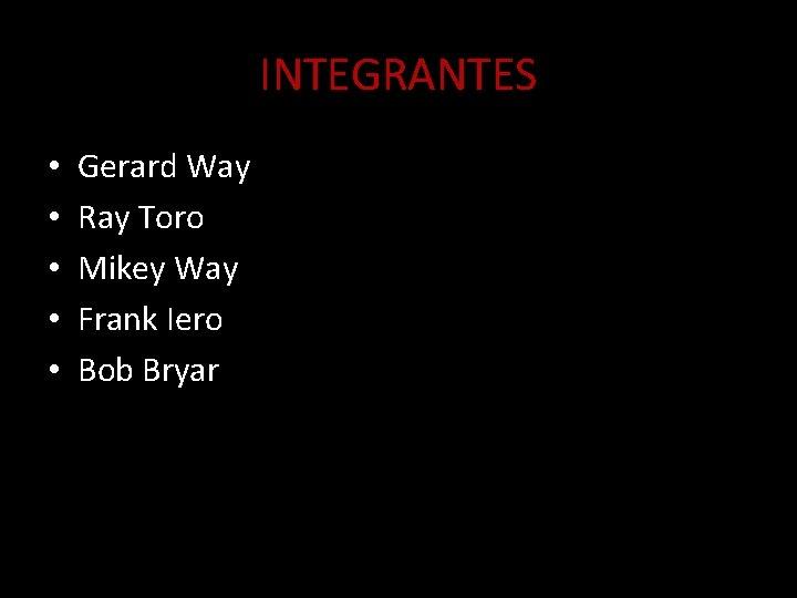 INTEGRANTES • • • Gerard Way Ray Toro Mikey Way Frank Iero Bob Bryar