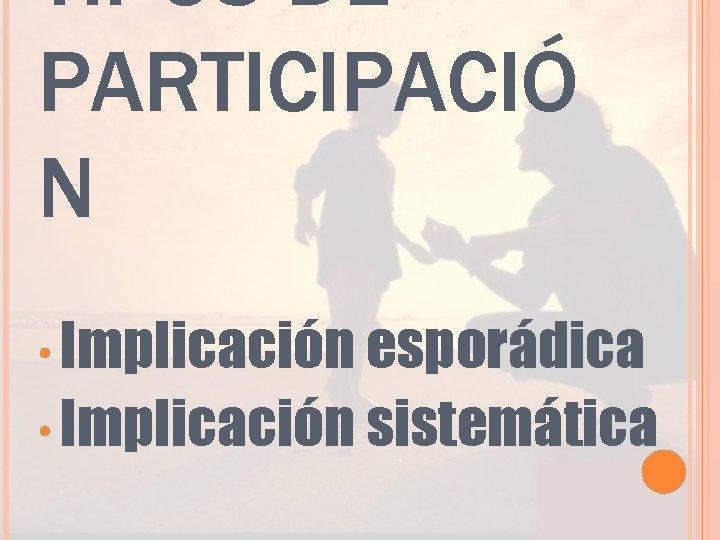 TIPOS DE PARTICIPACIÓ N • Implicación esporádica • Implicación sistemática