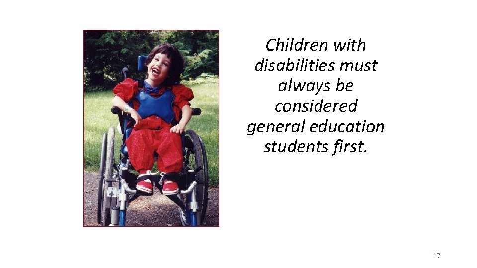 Children with disabilities must always be considered general education students first. 17