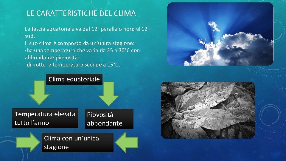 LE CARATTERISTICHE DEL CLIMA La fascia equatoriale va dal 12° parallelo nord al