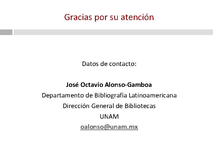 Gracias por su atención Datos de contacto: José Octavio Alonso-Gamboa Departamento de Bibliografía Latinoamericana
