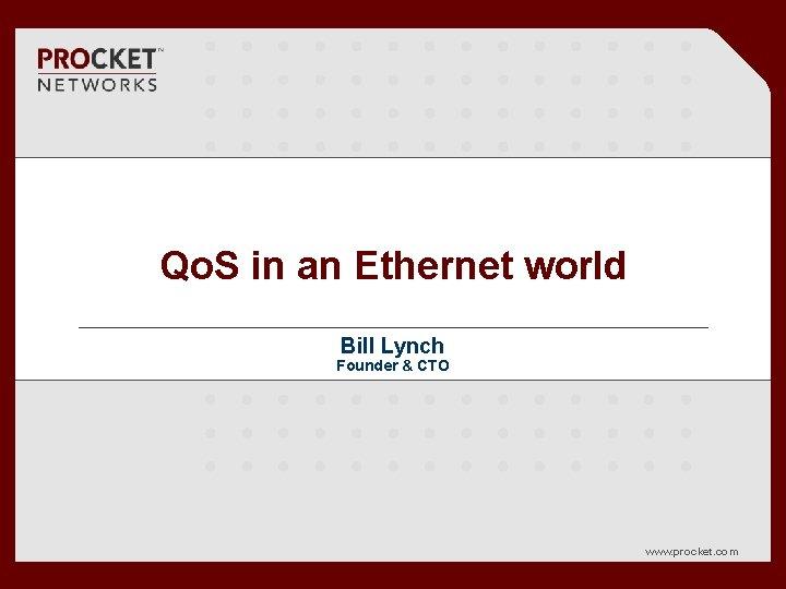 Qo. S in an Ethernet world Bill Lynch Founder & CTO www. procket. com