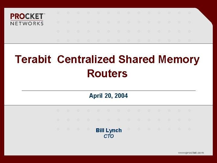 Terabit Centralized Shared Memory Routers April 20, 2004 Bill Lynch CTO www. procket. com