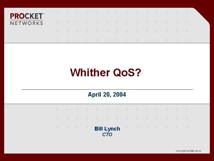 Whither Qo. S? April 20, 2004 Bill Lynch CTO www. procket. com