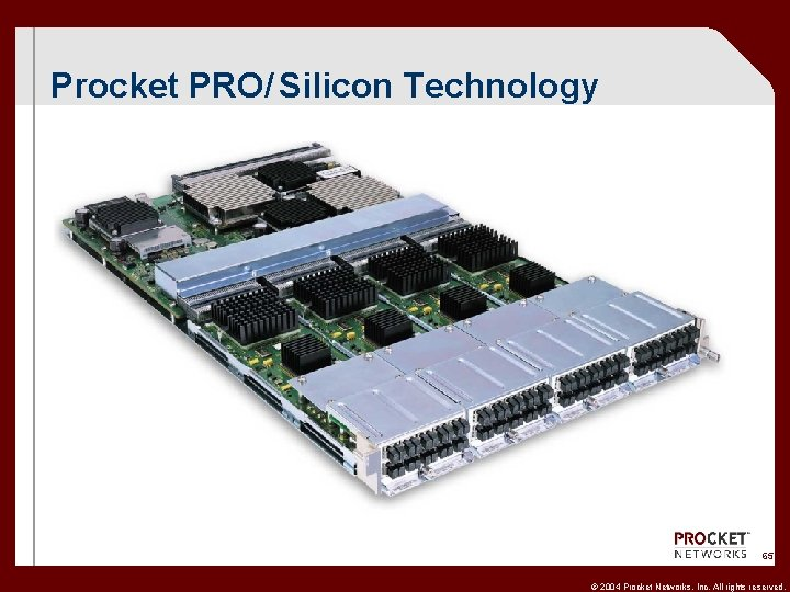 Procket PRO/ Silicon Technology 65 CONFIDENTIAL © 2004 Procket Networks, Inc. All rights reserved.