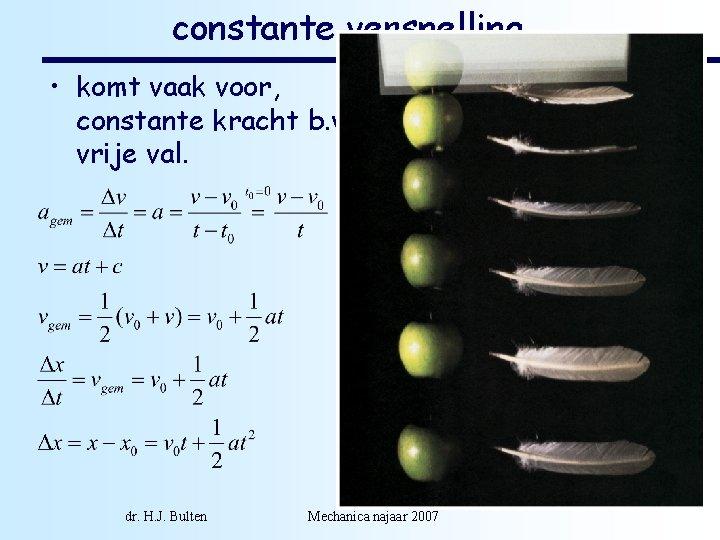 constante versnelling • komt vaak voor, constante kracht b. v. vrije val. dr. H.