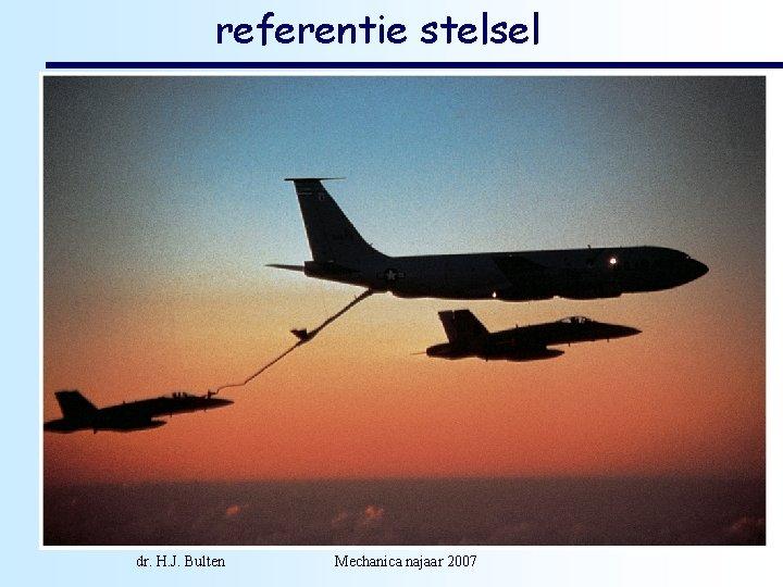referentie stelsel • snelheden zijn gedefinieerd in referentie stelsels. Een referentie stelsel wordt in
