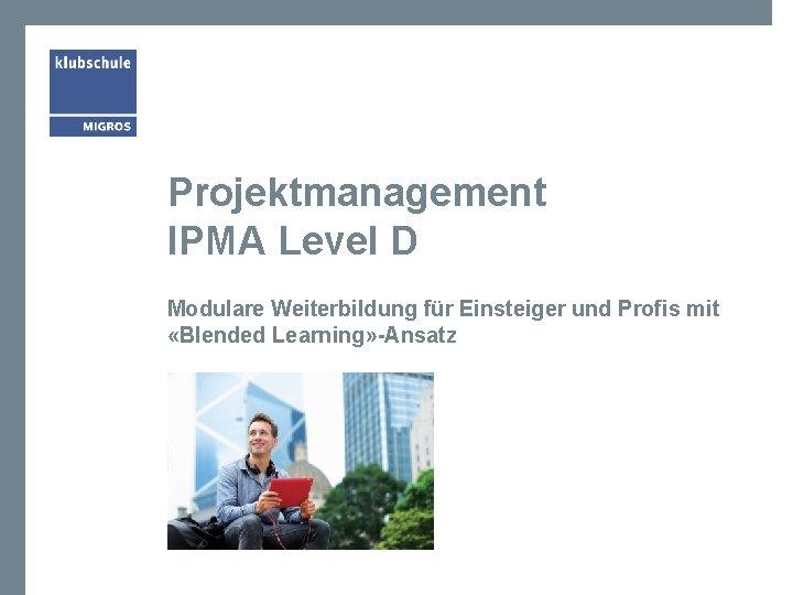 Projektmanagement IPMA Level D Modulare Weiterbildung für Einsteiger und Profis mit «Blended Learning» -Ansatz