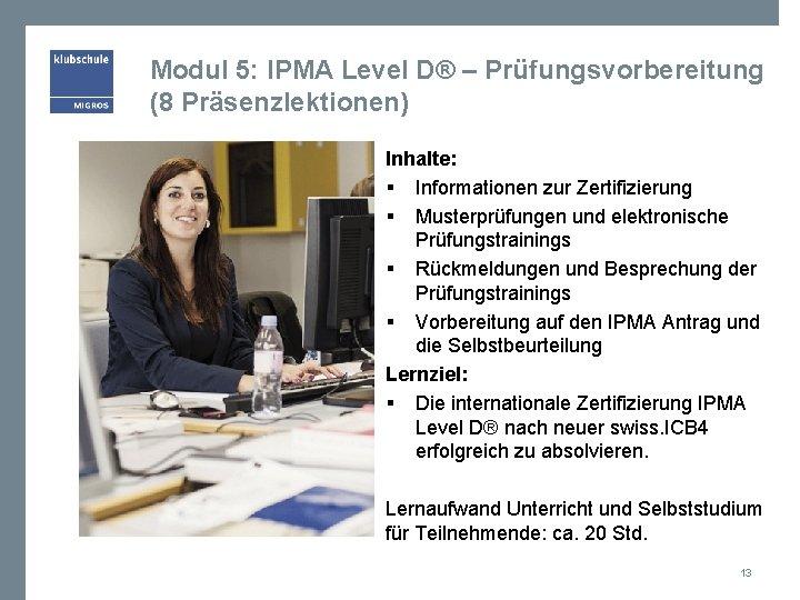 Modul 5: IPMA Level D® – Prüfungsvorbereitung (8 Präsenzlektionen) Inhalte: § Informationen zur Zertifizierung