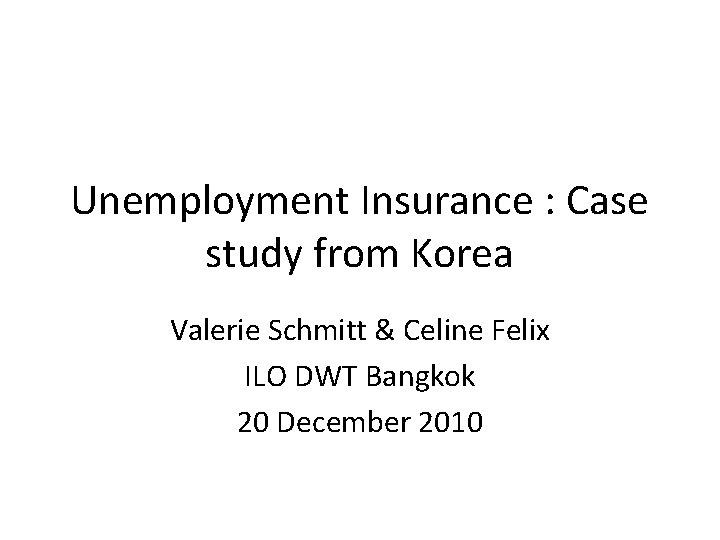 Unemployment Insurance : Case study from Korea Valerie Schmitt & Celine Felix ILO DWT