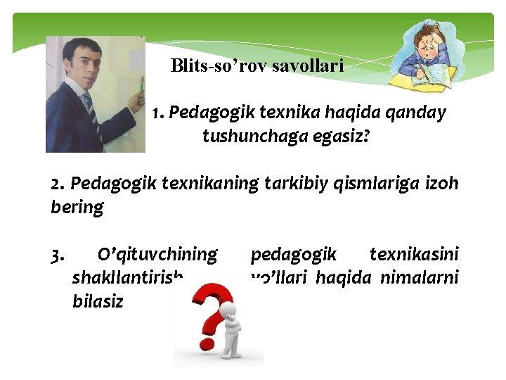 Blits-so'rov savollari 1. Pedagogik texnika haqida qanday tushunchaga egasiz? 2. Pedagogik texnikaning tarkibiy qismlariga