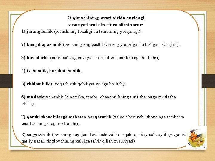 O'qituvchining ovozi o'zida quyidagi xususiyatlarni aks ettira olishi zarur: 1) jarangdorlik (tovushning tozaligi va