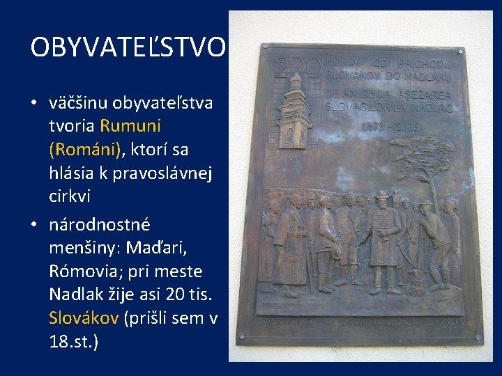 OBYVATEĽSTVO • väčšinu obyvateľstva tvoria Rumuni (Románi), ktorí sa hlásia k pravoslávnej cirkvi •